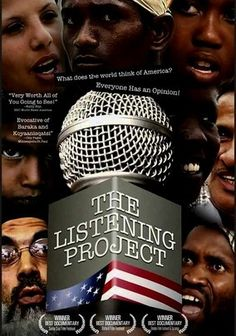 """The Listening Project (2008) Named Best Documentary at the Santa Cruz Film Festival, Dominic Howes and Joel Weber's intellectual trek through 14 countries attempts to uncover answers to the question, """"What does the world think of the United States of America?"""" Individuals from all walks of life and myriad cultures freely express their stark opinions -- both complimentary and condemning -- of a nation that may not be loved by all, but leaves few lives untouched."""