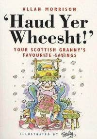 'Haud Yer Wheesht!' (Hold Your Tongue) (1997) by Scottish author and radio broadcaster Allan Morrison. Hilarious and wise collection of Scots sayings which Grannies always seemed to have to hand for all manner of situations and circumstances. Each saying is accompanied by a straightforward English equivalent for ease of understanding by tourists and visitors from overseas. Over 50 cartoon illustrations by Rupert Besley.