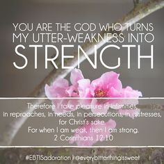 You are the God who turns my utter-weakness into strength.