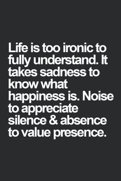 Monday Motivation, is too ironic to fully understand. It takes sadness to know what happiness is. Noise to appreciate silence. And absence to value presence. Now Quotes, Words Quotes, Great Quotes, Quotes To Live By, Motivational Quotes, Funny Quotes, Inspirational Quotes, Sayings, Positive Quotes