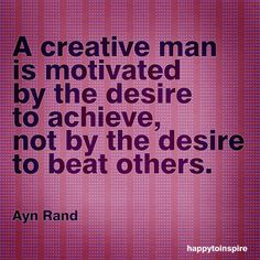 A creative man is motivated by the desire to achieve, not by the desire to beat others. ~Ayn Rand