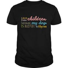 I Don't Have Children Because Best Gift Shirt #musthave #gift #ideas #unique #presents #image #photo #shirt #tshirt #sweatshirt #best #christmas