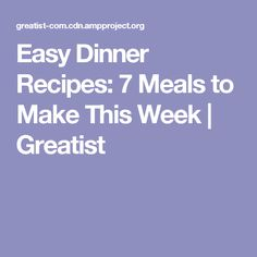 Easy Dinner Recipes: 7 Meals to Make This Week   Greatist