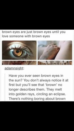 His eyes were brown and I've not seen anything more beautiful than those eyes since we broke up....