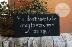 You Don't Have To Be Crazy To Work Here We'll Train You Funny Sign, Office Sign, Funny Gift for Boss