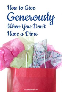 How to Give Generously When You Don't Have a Dime ~ you don't have to have a lot of money to be generous! I'll give you a list of ways to be generous starting today. littlegirldesigns.com #gifts #handmadegifts