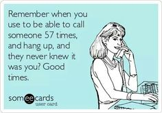 Remember when you use to be able to call someone 57 times and hang up, and they never knew it was you? Good times.