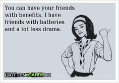You can have your friends with benefits. I have friends with batteries and a lot less drama.