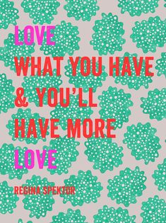 love what you have and you'll have more love • regina spektor • artbar