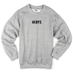 hi bye sweatshirt from teeshope.com This sweatshirt is Made To Order, one by one printed so we can control the quality.