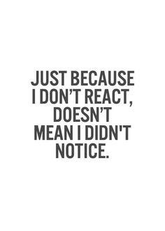 Just because I don't react,doesn't mean I didn't notice.