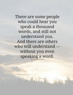 There are some people who could hear you speak a thousand words, and still not understand you. And there are others who will understand - without you even speaking a word. www.gracetheday.com