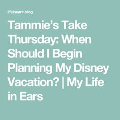 Tammie's Take Thursday:  When Should I Begin Planning My Disney Vacation? | My Life in Ears