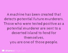 A machine has been created that detects potential future murderers. Those who were tested positive as a potential murderer are sent to a deserted island to fend for themselves. You are one of those people.