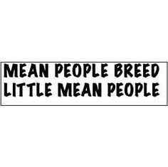 Mean people suck! Mean people breed little mean people quotes-sayings Raising Kids Quotes, Quotes For Kids, Great Quotes, Quotes To Live By, Inspirational Quotes, Quotes Children, Awesome Quotes, Mean People Quotes, Mean People Suck
