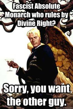 Fascist Absolute Monarch who rules by Divine Right? Sorry, you want the other guy. Good Guy Lucifer