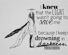 I k we that the L I G H T wasn't going to save me because I keep drowning in D A R K N E S S • Anime Quote ° Depression • Broken Angel