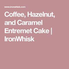Coffee, Hazelnut, and Caramel Entremet Cake | IronWhisk