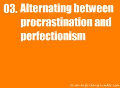 Alternating between procrastionation and perfectionism. You'd think these two concepts would always be mutually exclusive... but no.