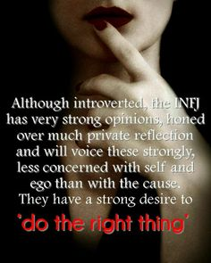 thessa70:  Although introverted, the INFJ has very strong opinions, honed over much private reflection and will voice these strongly, less concerned with self and ego than with the cause. They have a strong desire to do the right thing.