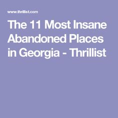 The 11 Most Insane Abandoned Places in Georgia - Thrillist