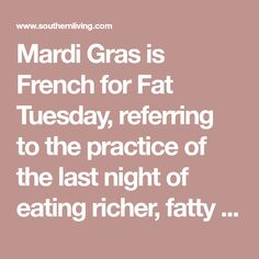 Mardi Gras is French for Fat Tuesday, referring to the practice of the last night of eating richer, fatty foods before the ritual fasting of the