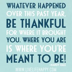 Whatever happened over this past year, be thankful for where it brought you. Where you are is where you`re meant to be!
