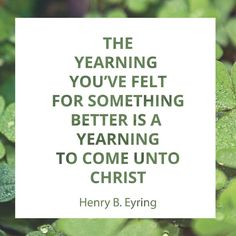 """""""You have felt many tugs [to be better than you have been]. That pull upward is far beyond what you would call a desire for self-improvement. You feel an urging [from your Heavenly Father] to rise above your natural self. I bear testimony that the yearning you've felt for something better is a yearning to come unto Christ."""" http://facebook.com/173301249409767 From #PresEyring's http://pinterest.com/pin/24066179228827489 talk http://speeches.byu.edu/talks/henry-b-eyring_come-unto-christ"""