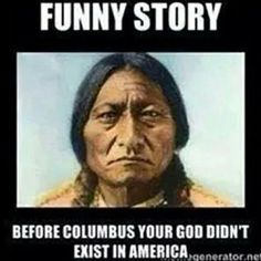 Native Americans - actually respected and showed appreciation for the earth long before christians came and ruined it.