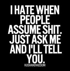 BUT SERIOUSLY! NEVER EVER EVER ASSUME.. just ask and I WILL tell you!!!