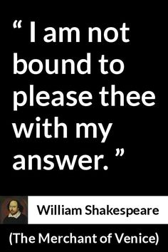 William Shakespeare - The Merchant of Venice - I am not bound to please thee with my answer. - Io non sono legato a piacere a te con la mia risposta. William Shakespeare, Shakespeare Insults, Shakespeare Funny, Literature Quotes, Book Quotes, Words Quotes, Wise Words, Me Quotes, Sayings
