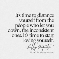 It's time to distance yourself from the people who let you down, the inconsistent ones. it's time to start loving yourself.