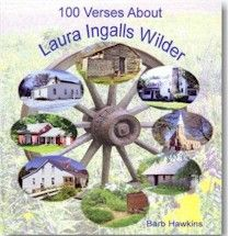 100 Verses About Laura Ingalls Wilder, Written by Barb Hawkins. Exploring the Homesites of Laura Ingalls Wilder . Take a modern day look a the places in the life of Laura Ingalls Wilder. Includes 100 pictures and graphics of the Laura sites.