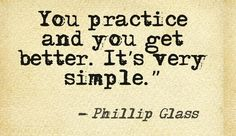 Practice is key in the concept of mastery. If you don't practice you stay the same. Even if the change is slow and it takes a while for you to see a change, it works.