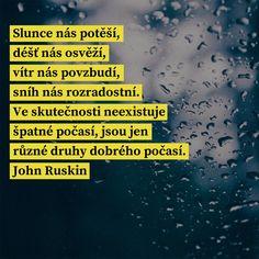 Slunce nás potěší, déšť nás osvěží, vítr nás povzbudí, sníh nás rozradostní. Ve skutečnosti neexistuje špatné počasí, jsou jen různé druhy dobrého počasí. - John Ruskin #slunce #počasí True Words, Quotes, Alphabet, Movie Posters, Qoutes, Dating, Alpha Bet, Quotations, Film Posters