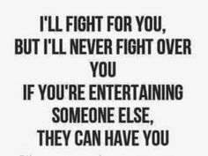"""""""I'll fight for you, but I'll never fight over you. If you're entertaining someone else, they can have you"""""""