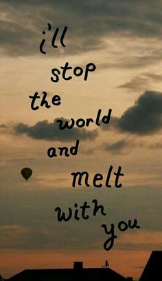 I'll stop the world and melt with you...
