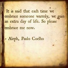 It is said that each time we embrace someone warmly, we gain an extra day of life. So please embrace me now. - Aleph, Paulo Coelho
