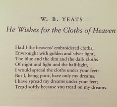 W. B. Yeats ..tread softly because you tread on my dreams