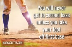 You will never get to second base unless you take your foot off first base. #quotes #quotestoliveby #quoteoftheday