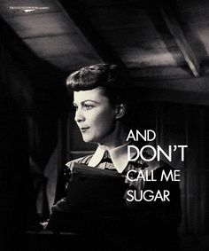 """Don't bother me anymore, and don't call me sugar.""  I aspire to be Scarlett O'Hara."