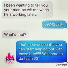 Girl Issues with a solution: ~~ I been wanting to tell you that your man be with me when he's working late.... ** 09741875..... ~~ What is that?... ** That's our account #, you can start helping out with these bills!!! Welcome to the team # 3.