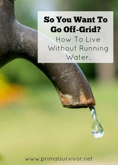So You Want to Go Off-Grid? How to Live without Running Water. When talking about off-grid living, it is usually electric systems which gets mentioned first.  I guess people can't imagine living without their cable TV and washing machines! But we can live without electricity. It is WATER that we can't live without.