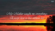 My mother taught me everything-except how to live without her. (Death of a mother or mom Grieving for mom)