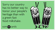 Sorry our country has no better way to honor your people's heritage than with a green fast food milkshake.