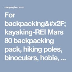 For backpacking/kayaking-REI Mars 80 backpacking pack, hiking poles, binoculars, hobie, glass bottom kayak - campinglivez