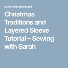 Christmas Traditions and Layered Sleeve Tutorial – Sewing with Sarah