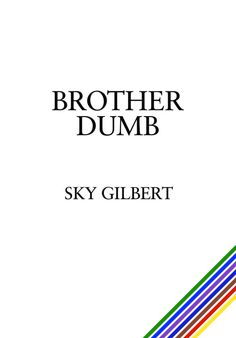 Brother Dumb by Sky Gilbert, ECW Press — This is the memoir of a reclusive American literary icon. Brother Dumb is a how-to manual for meaningful critical engagement with the real world. Brother Dumb is a celebration of innocence, youth, and altruism. Brother Dumb is a true story of self-imposed exile. . . .
