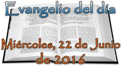 Evangelio del día (Miércoles, 22 de Junio de 2016)
