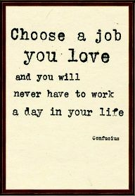 Choose a job you love and you never have to work a day in your life- Confucius // I'm hoping this will be the job I start Monday!